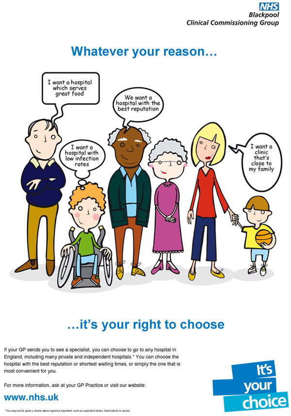 Whatever your reason... it is your right to choose.  If your GP sends you to see a specialist, you can choose to go to any hospital in England, including many private and independent hospitals*.  You can choose the hospital with the best reputation or the shortest waiting times or simply the one that is most convenient for you.  For more information ask at your GP practice or visit www.nhs.uk  *You may not be given a choice where speed is important such as suspected stroke, heart attack or cancer